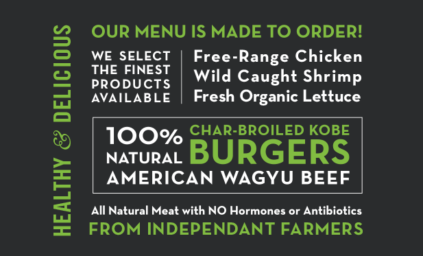 Healthy and Delicious: Our menu is made to order! We select the finest products available: free-range chicken, wild-caught shrimp, fresh, organic lettuce, all natural meat with NO hormones or antibiotics from independent farmers. 100% natural American wagyu beef char-broiled kobe burgers.