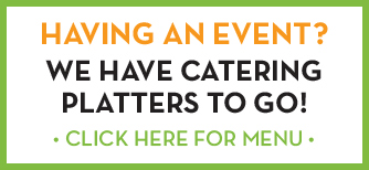 Having an event? We have catering platters to go! Click here for catering menu